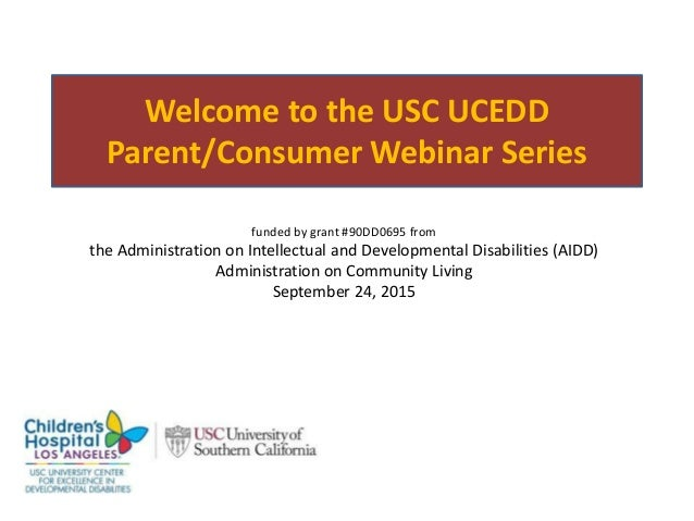 Welcome to the USC UCEDD Parent/Consumer Webinar Series funded by grant #90DD0695 from the Administration on Intellectual ...