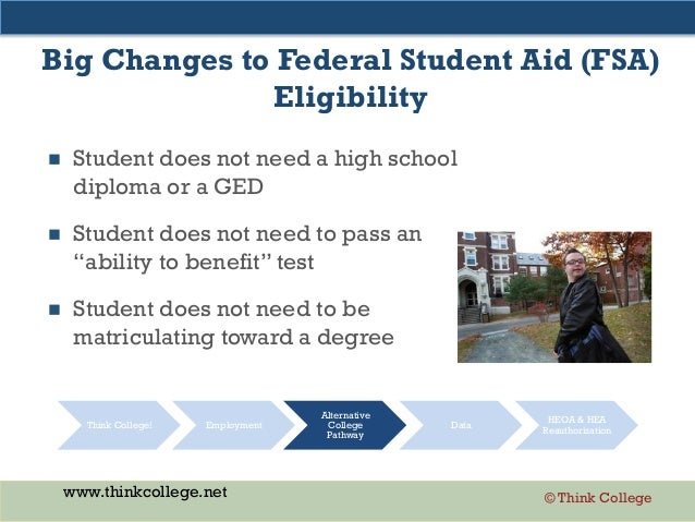 www.thinkcollege.net © Think College Big Changes to Federal Student Aid (FSA) Eligibility  Student does not need a high s...