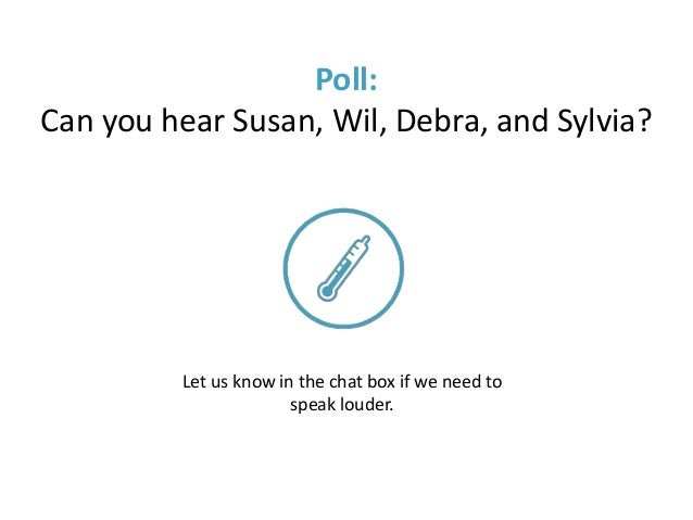 Poll: Can you hear Susan, Wil, Debra, and Sylvia? Let us know in the chat box if we need to speak louder.