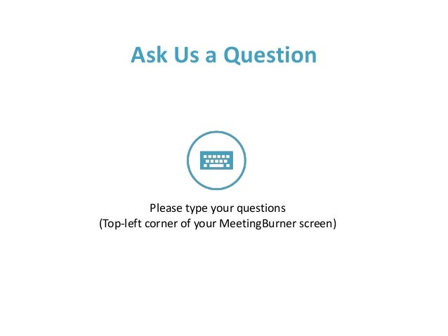 Ask Us a Question Please type your questions (Top-left corner of your MeetingBurner screen)