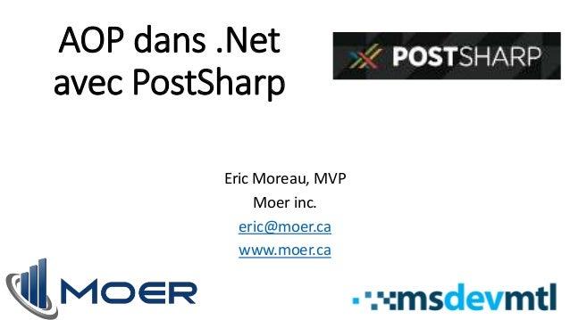 AOP dans .Net  avec PostSharp  Eric Moreau, MVP  Moer inc.  eric@moer.ca  www.moer.ca