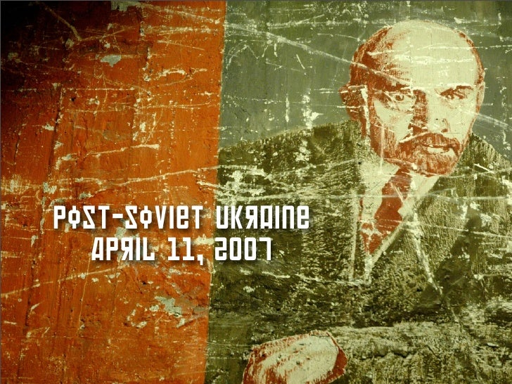 Post-Soviet Ukraine    April 11, 2007