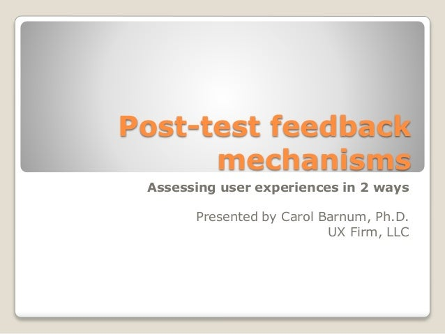 Post-test feedback mechanisms Assessing user experiences in 2 ways Presented by Carol Barnum, Ph.D. UX Firm, LLC