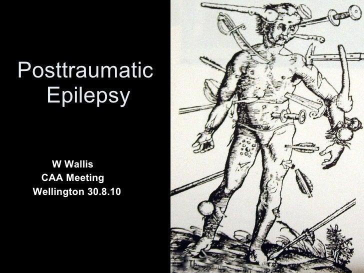 Posttraumatic  Epilepsy W Wallis CAA Meeting  Wellington 30.8.10