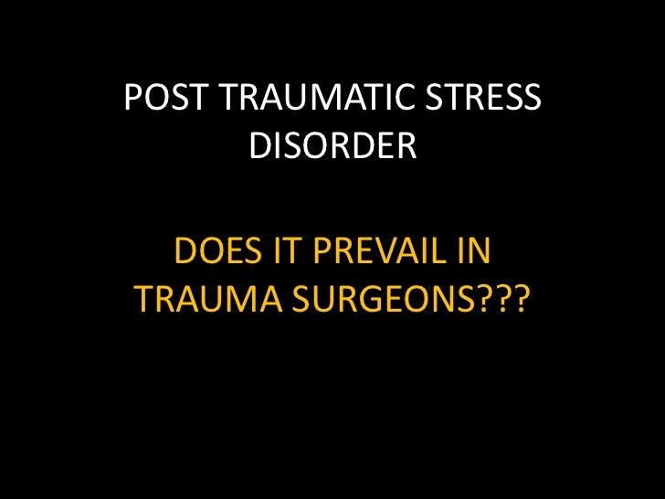 POST TRAUMATIC STRESS      DISORDER  DOES IT PREVAIL INTRAUMA SURGEONS???