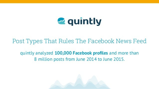 Post Types That Rules The Facebook News Feed quintly analyzed 100,000 Facebook profiles and more than 8 million posts from ...