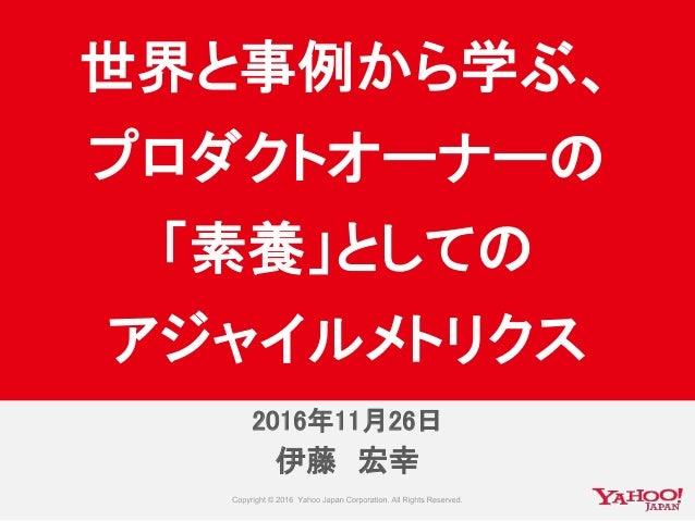伊藤 宏幸 世界と事例から学ぶ、 プロダクトオーナーの 「素養」としての アジャイルメトリクス 2016年11月25日2016年11月26日