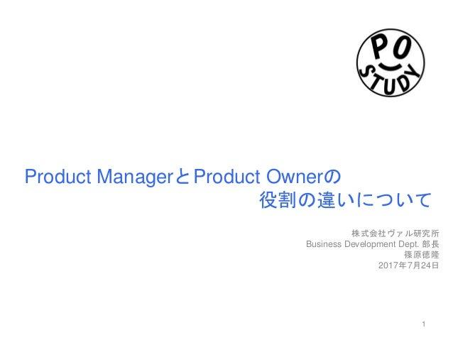 Product ManagerとProduct Ownerの 役割の違いについて 株式会社ヴァル研究所 Business Development Dept. 部長 篠原徳隆 2017年7月24日 1