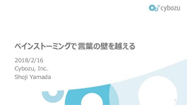 ペインストーミングで言葉の壁を越える 2018/2/16 Cybozu, Inc. Shoji Yamada 1