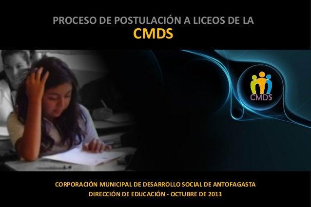 PROCESO DE POSTULACIÓN A LICEOS DE LA  CMDS  CORPORACIÓN MUNICIPAL DE DESARROLLO SOCIAL DE ANTOFAGASTA DIRECCIÓN DE EDUCAC...