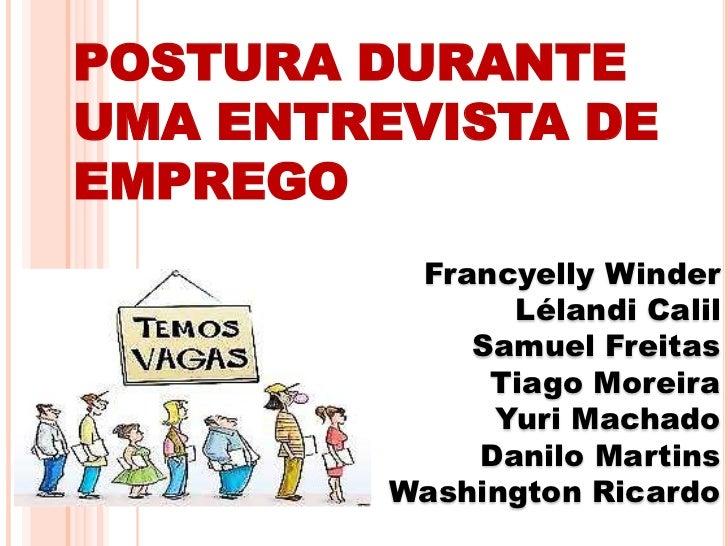 POSTURA DURANTE UMA ENTREVISTA DE EMPREGO<br />Francyelly Winder<br />Lélandi Calil<br />Samuel Freitas<br />Tiago Moreira...