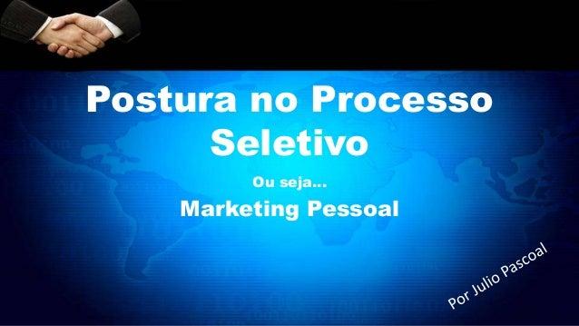 Postura no Processo Seletivo Ou seja... Marketing Pessoal