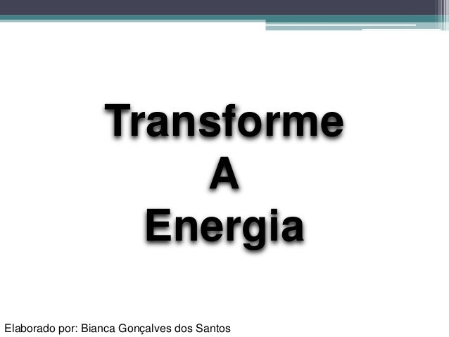 Elaborado por: Bianca Gonçalves dos Santos Transforme A Energia