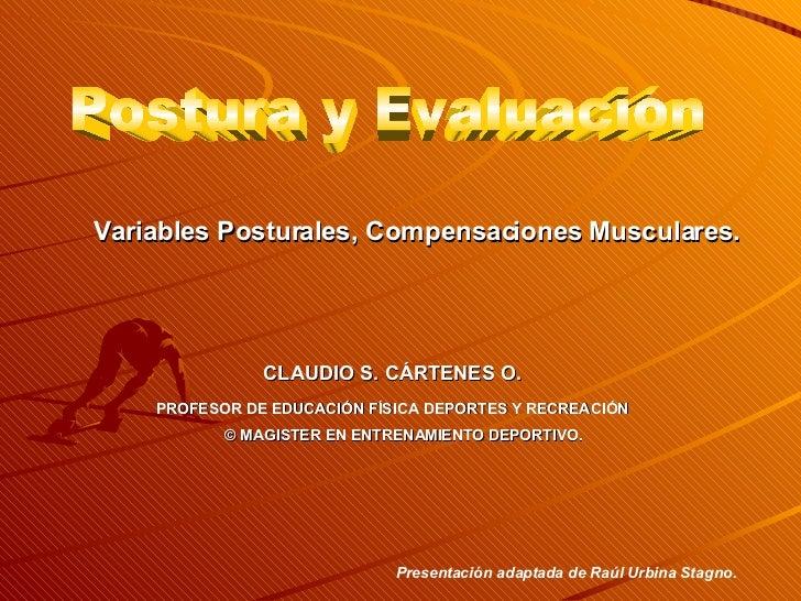 Postura y Evaluación Variables Posturales, Compensaciones Musculares. CLAUDIO S. CÁRTENES O. PROFESOR DE EDUCACIÓN FÍSICA ...