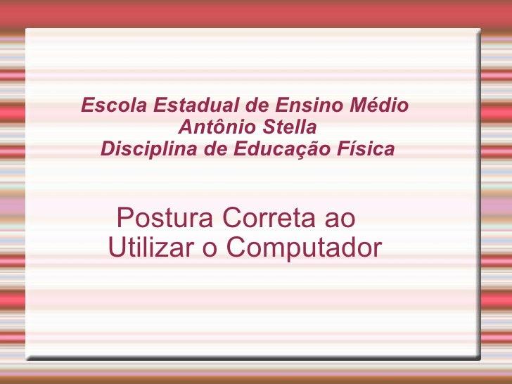 Escola Estadual de Ensino Médio  Antônio Stella Disciplina de Educação Física Postura Correta ao Utilizar o Computador