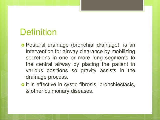 Definition  Postural drainage (bronchial drainage), is an intervention for airway clearance by mobilizing secretions in o...