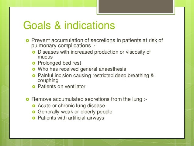 Goals & indications  Prevent accumulation of secretions in patients at risk of pulmonary complications :-  Diseases with...