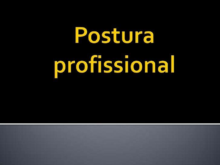    Pode-se dizer que a postura profissional é    parceira da boa educação que recebemos    desde cedo: ou seja, quando ou...