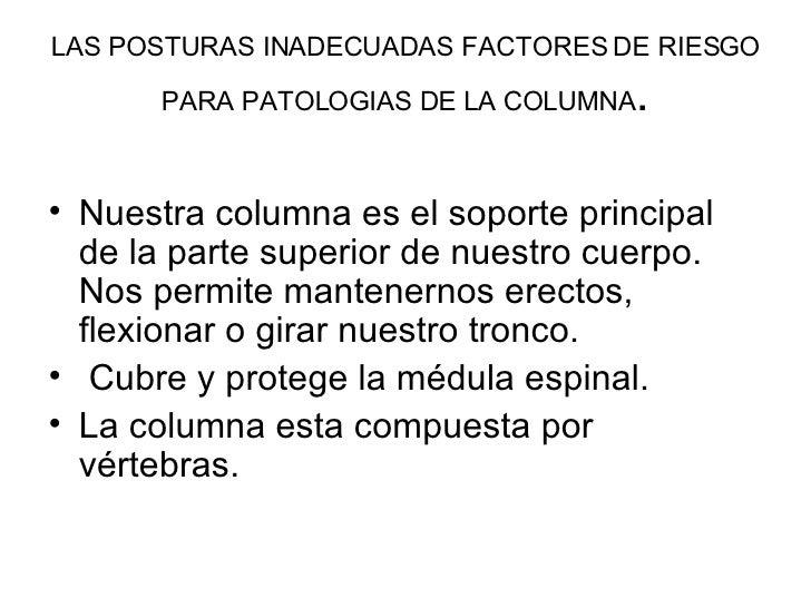 LAS POSTURAS INADECUADAS FACTORES DE RIESGO PARA PATOLOGIAS DE LA COLUMNA . <ul><li>Nuestra columna es el soporte principa...