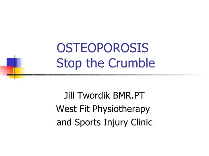 OSTEOPOROSIS   Stop the Crumble Jill Twordik BMR.PT West Fit Physiotherapy  and Sports Injury Clinic