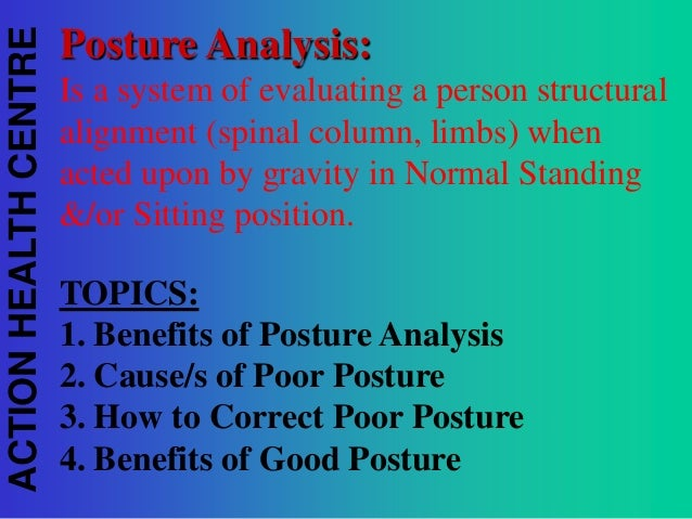 ACTION HEALTH CENTRE  Posture Analysis: Is a system of evaluating a person structural alignment (spinal column, limbs) whe...