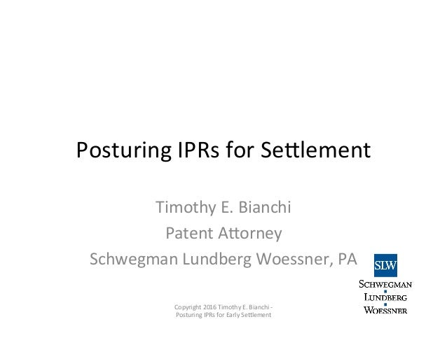 Posturing	   IPRs	   for	   Se0lement	    Timothy	   E.	   Bianchi	    Patent	   A0orney	    Schwegman	   Lundberg	   Woes...