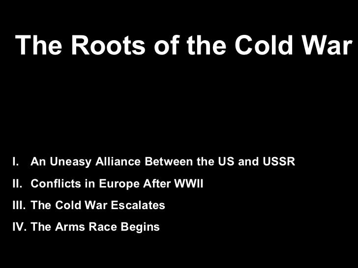 The Roots of the Cold War            Europe After World War III. An Uneasy Alliance Between the US and USSRII. Conflicts i...