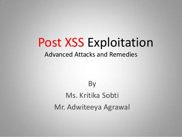 Post XSS Exploitation Advanced Attacks and Remedies By Ms. Kritika Sobti Mr. Adwiteeya Agrawal