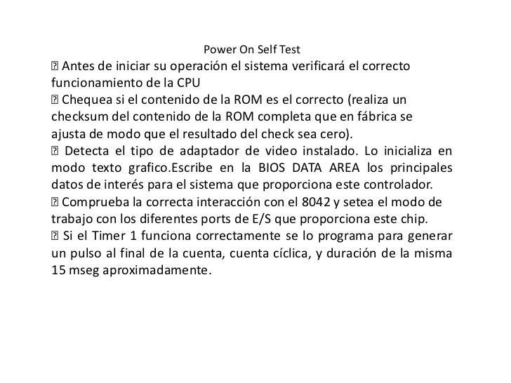 Power On Self Test Antes de iniciar su operación el sistema verificará el correctofuncionamiento de la CPU Chequea si el...