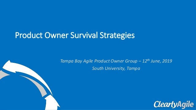 Tampa Bay Agile Product Owner Group – 12th June, 2019 South University, Tampa Product Owner Survival Strategies