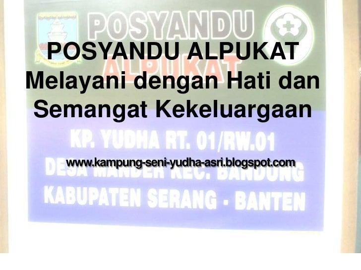 POSYANDU ALPUKATMelayani dengan Hati danSemangat Kekeluargaan   www.kampung-seni-yudha-asri.blogspot.com