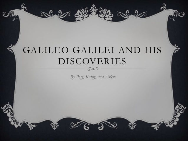 GALILEO GALILEI AND HIS DISCOVERIES By Posy, Kathy, and Arlene