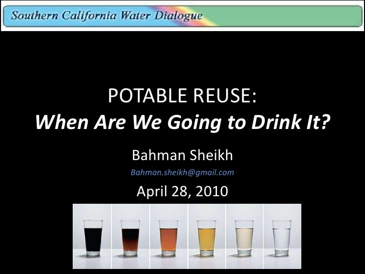 POTABLE REUSE: When Are We Going to Drink It?          Bahman Sheikh          Bahman.sheikh@gmail.com            April 28,...