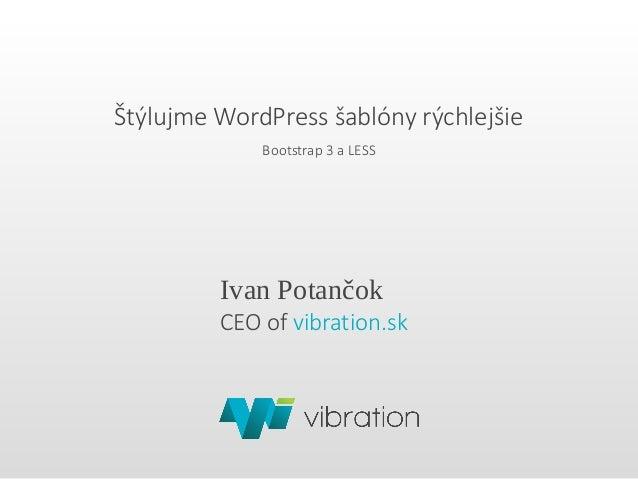 Štýlujme WordPress šablóny rýchlejšie Bootstrap 3 a LESS Ivan Potančok CEO of vibration.sk