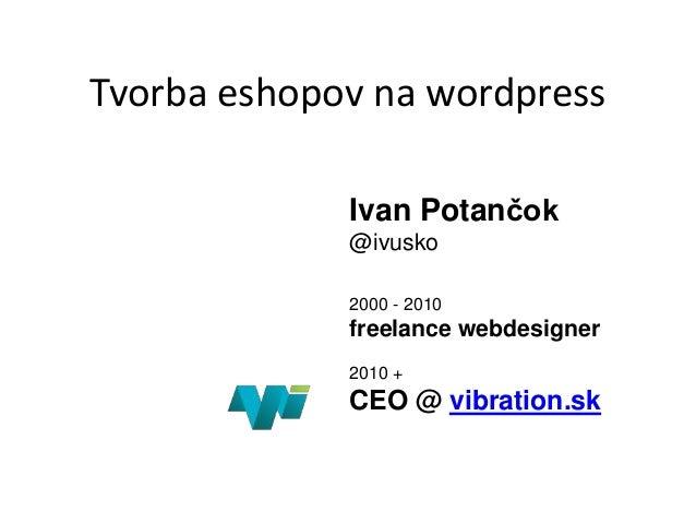 Tvorba eshopov na wordpressIvan Potančok@ivusko2000 - 2010freelance webdesigner2010 +CEO @ vibration.sk