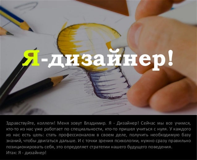 Я-дизайнер! Здравствуйте, коллеги! Меня зовут Владимир. Я - Дизайнер! Сейчас мы все учимся, кто-то из нас уже работает по ...