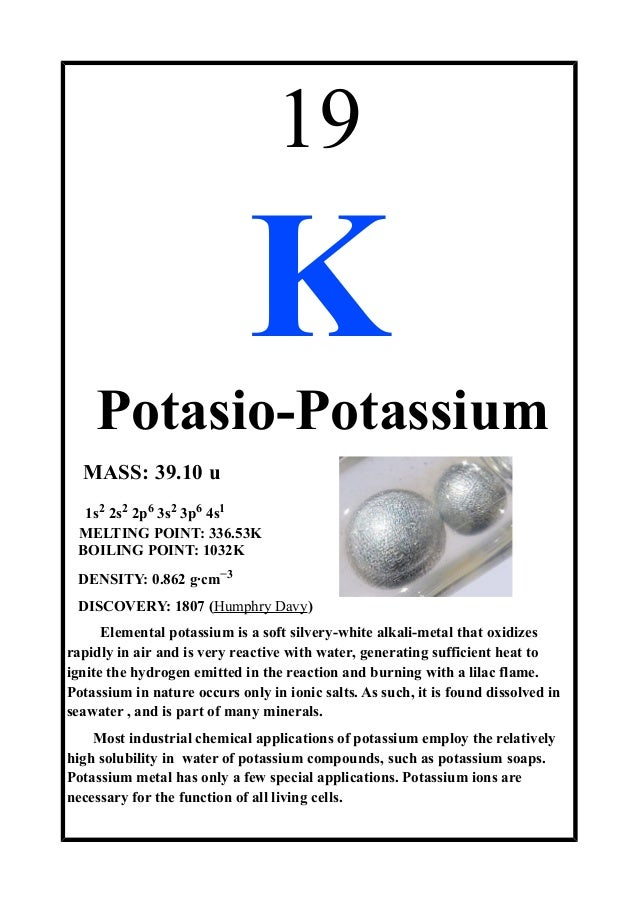19KPotasio-PotassiumMASS: 39.10 u1s2 2s2 2p6 3s2 3p6 4s1MELTING POINT: 336.53KBOILING POINT: 1032KDENSITY: 0.862 g·cm−3DIS...