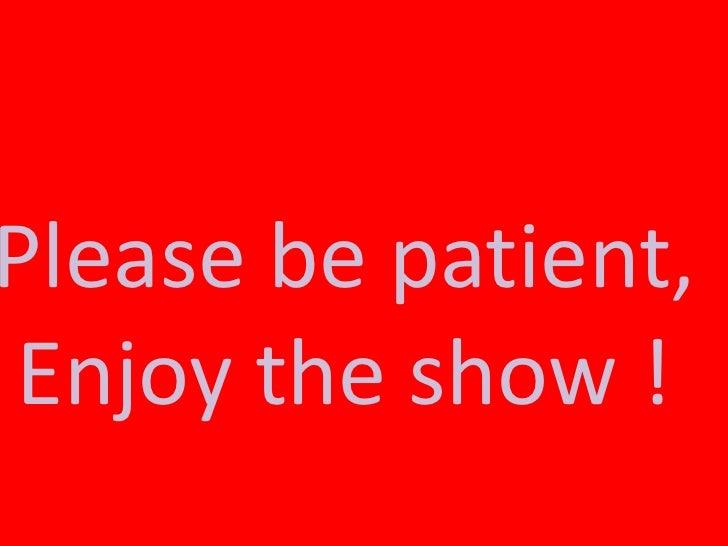 Please be patient,Enjoy the show !