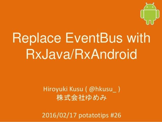 Replace EventBus with RxJava/RxAndroid Hiroyuki Kusu ( @hkusu_ ) 株式会社ゆめみ 2016/02/17 potatotips #26