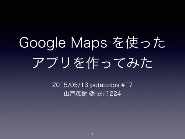 Google Maps を使った アプリを作ってみた 2015/05/13 potatotips #17 山戸茂樹 @heki1224 1