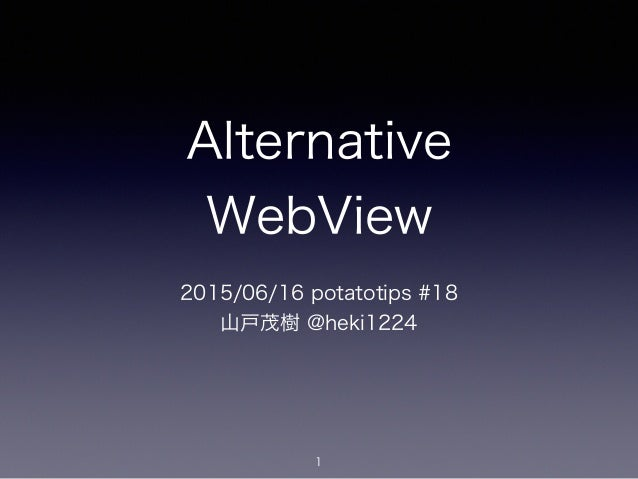 Alternative WebView 2015/06/16 potatotips #18 山戸茂樹 @heki1224 1