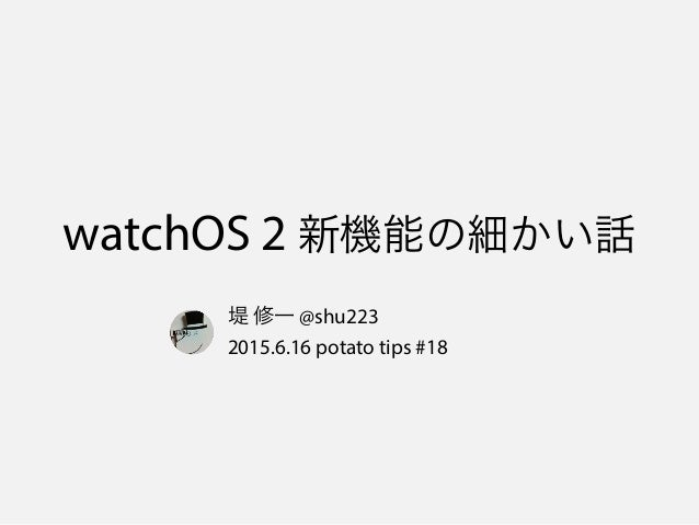 watchOS 2 新機能の細かい話 堤 修一 @shu223 2015.6.16 potato tips #18