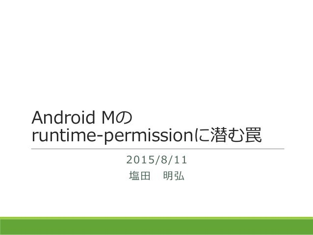 Android Mの runtime-permissionに潜む罠 2015/8/11 塩田 明弘