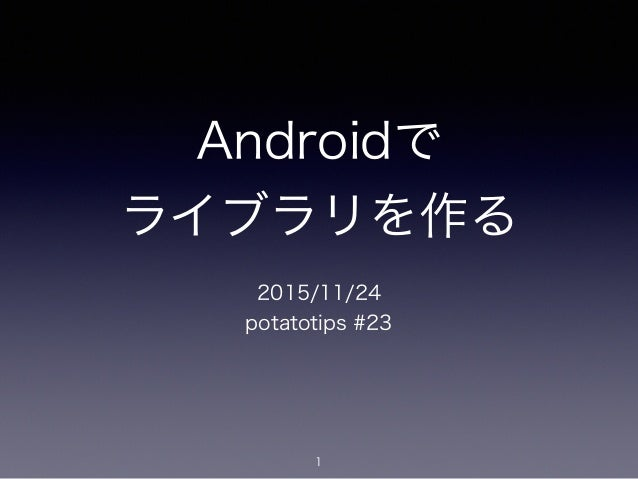 Androidで ライブラリを作る 2015/11/24 potatotips #23 1