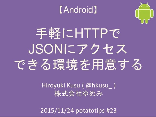 【Android】 手軽にHTTPで JSONにアクセス できる環境を用意する Hiroyuki Kusu ( @hkusu_ ) 株式会社ゆめみ 2015/11/24 potatotips #23