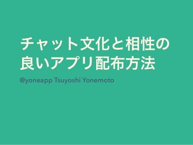 チャット文化と相性の 良いアプリ配布方法 @yoneapp Tsuyoshi Yonemoto