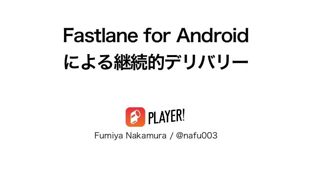 Fastlane for Android による継続的デリバリー Fumiya Nakamura / @nafu003