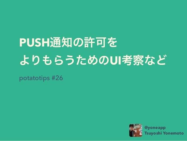 PUSH通知の許可を よりもらうためのUI考察など potatotips #26 @yoneapp Tsuyoshi Yonemoto