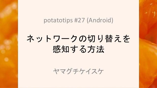 ネットワークの切り替えを 感知する方法 potatotips #27 (Android) ヤマグチケイスケ
