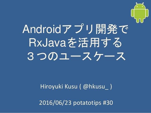 Androidアプリ開発で RxJavaを活用する 3つのユースケース Hiroyuki Kusu ( @hkusu_ ) 2016/06/23 potatotips #30